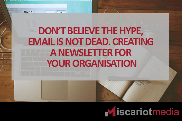 Don't believe the hype, email is not dead. Creating a newsletter for your organisation